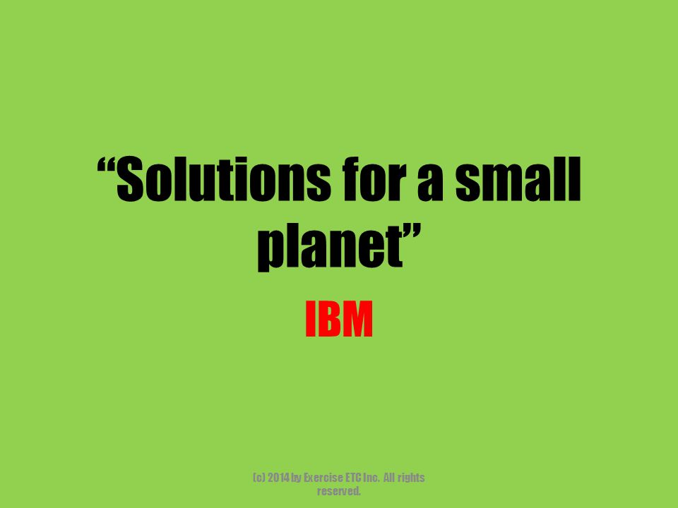 """""""Solutions for a small planet"""" IBM (c) 2014 by Exercise ETC Inc. All rights reserved."""