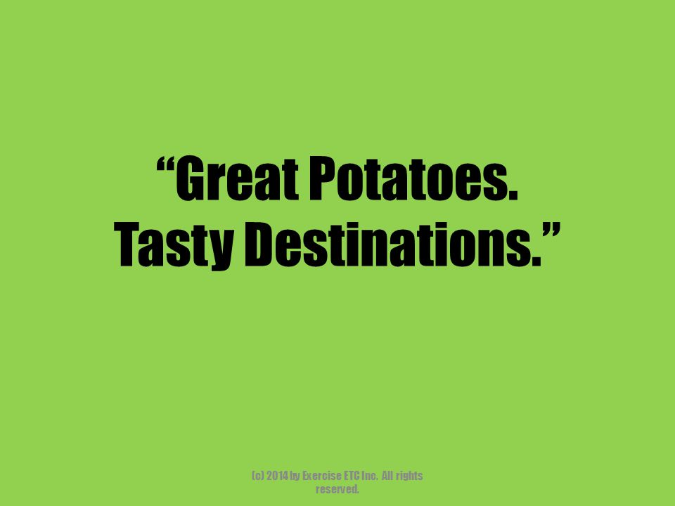 """""""Great Potatoes. Tasty Destinations."""" (c) 2014 by Exercise ETC Inc. All rights reserved."""