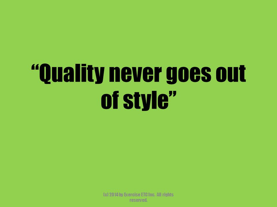 """""""Quality never goes out of style"""" (c) 2014 by Exercise ETC Inc. All rights reserved."""