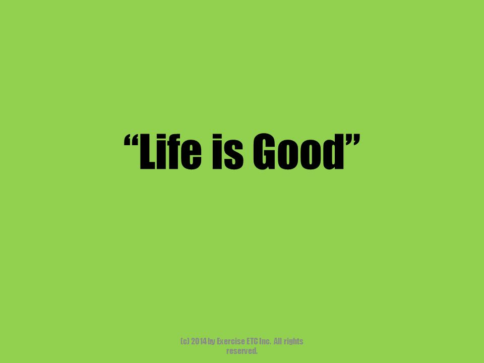 """""""Life is Good"""" (c) 2014 by Exercise ETC Inc. All rights reserved."""