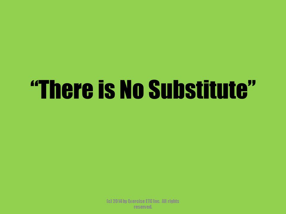 There is No Substitute (c) 2014 by Exercise ETC Inc. All rights reserved.