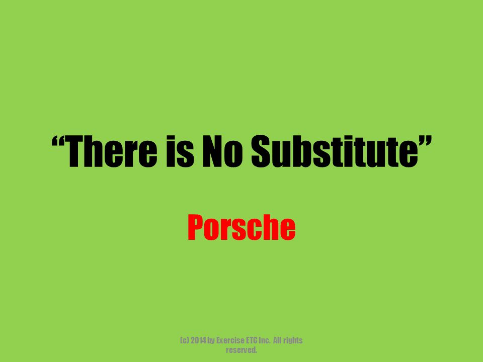There is No Substitute Porsche (c) 2014 by Exercise ETC Inc. All rights reserved.