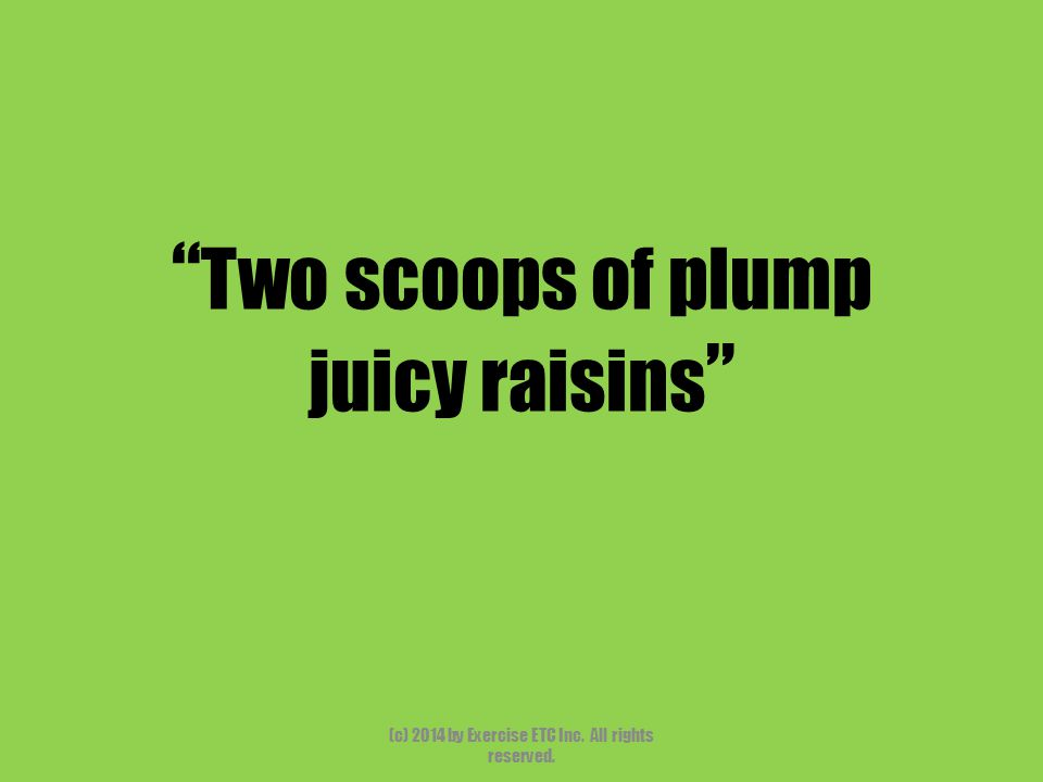 """"""" Two scoops of plump juicy raisins """" (c) 2014 by Exercise ETC Inc. All rights reserved."""