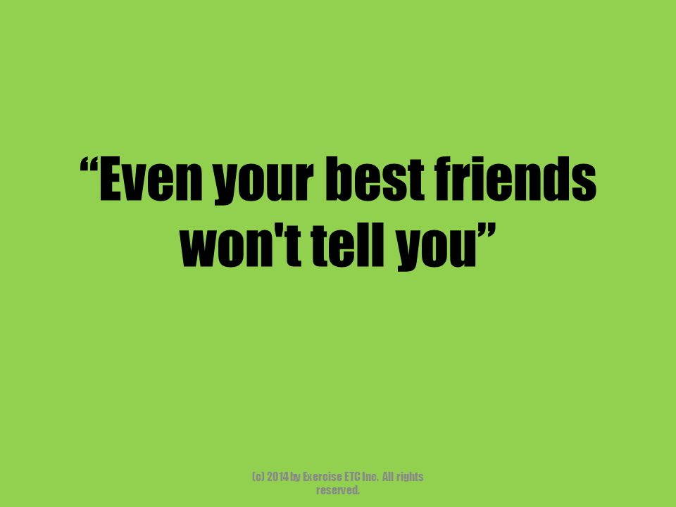"""""""Even your best friends won't tell you"""" (c) 2014 by Exercise ETC Inc. All rights reserved."""