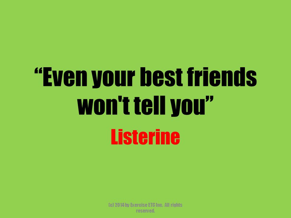 """""""Even your best friends won't tell you"""" Listerine (c) 2014 by Exercise ETC Inc. All rights reserved."""
