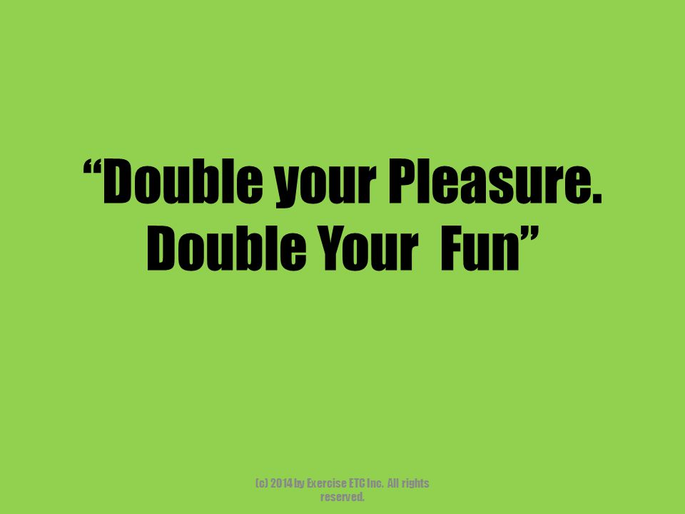"""""""Double your Pleasure. Double Your Fun"""" (c) 2014 by Exercise ETC Inc. All rights reserved."""