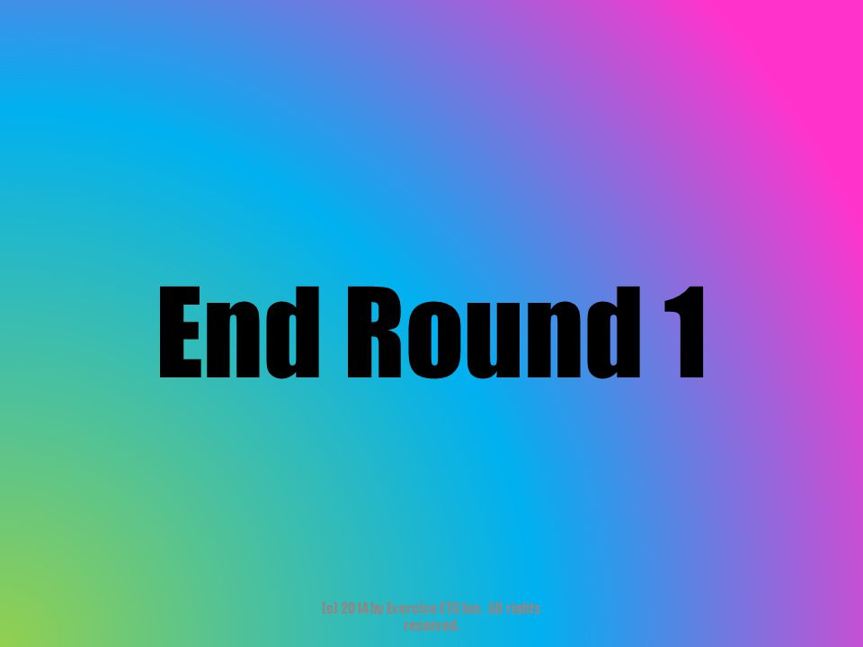 End Round 1 (c) 2014 by Exercise ETC Inc. All rights reserved.
