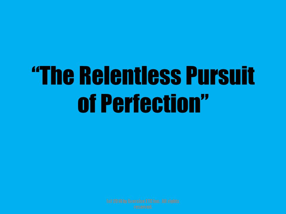 The Relentless Pursuit of Perfection (c) 2014 by Exercise ETC Inc. All rights reserved.