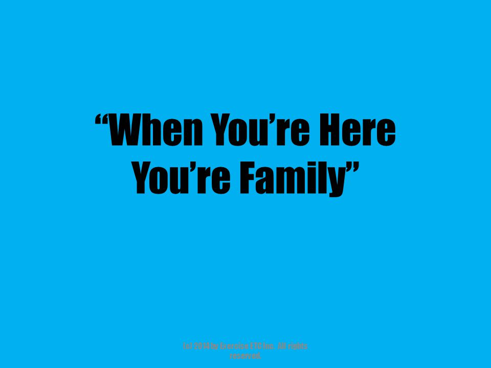 When You're Here You're Family (c) 2014 by Exercise ETC Inc. All rights reserved.