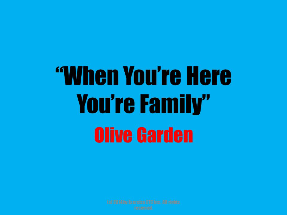 """""""When You're Here You're Family"""" Olive Garden (c) 2014 by Exercise ETC Inc. All rights reserved."""