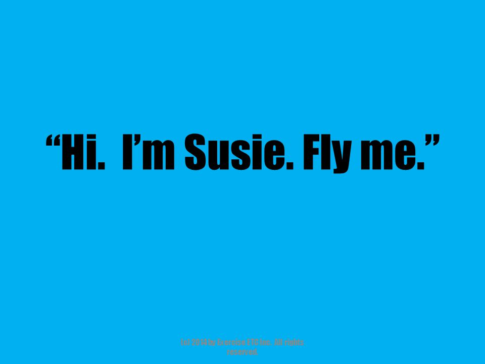 """""""Hi. I'm Susie. Fly me."""" (c) 2014 by Exercise ETC Inc. All rights reserved."""