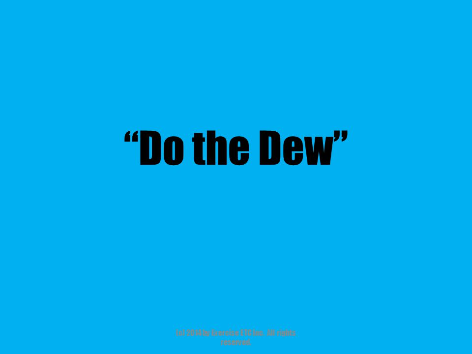 """""""Do the Dew"""" (c) 2014 by Exercise ETC Inc. All rights reserved."""