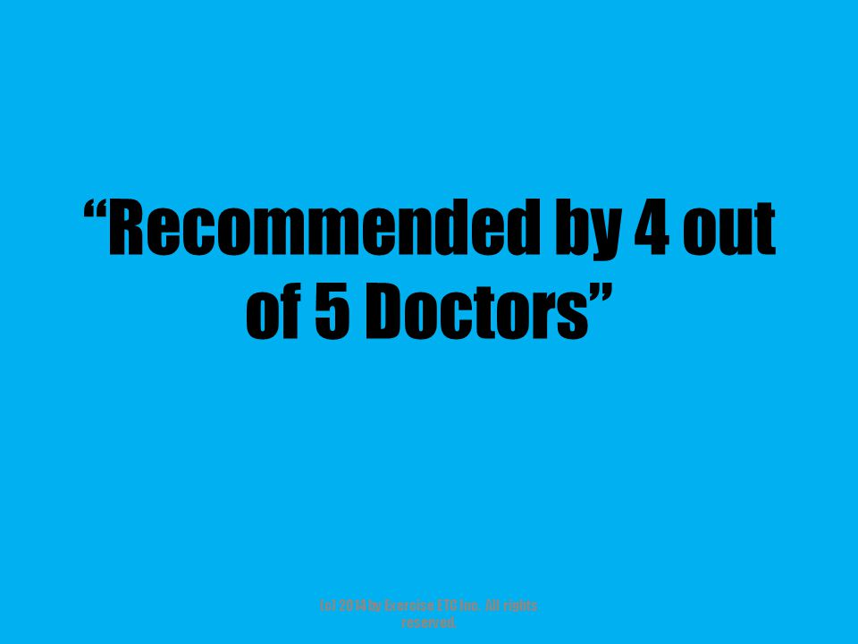 """""""Recommended by 4 out of 5 Doctors"""" (c) 2014 by Exercise ETC Inc. All rights reserved."""