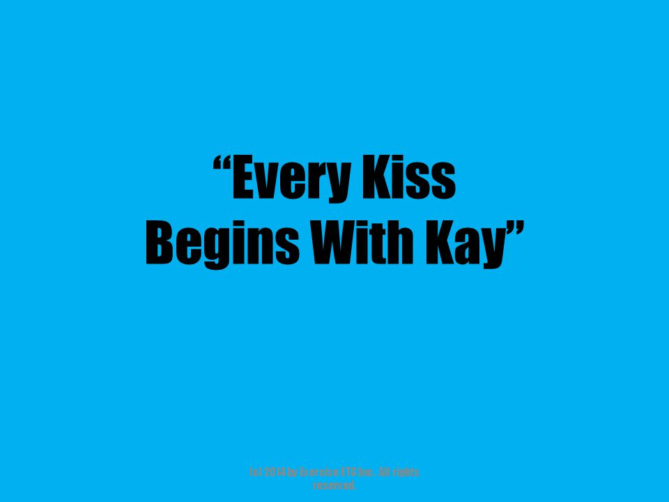 Every Kiss Begins With Kay (c) 2014 by Exercise ETC Inc. All rights reserved.