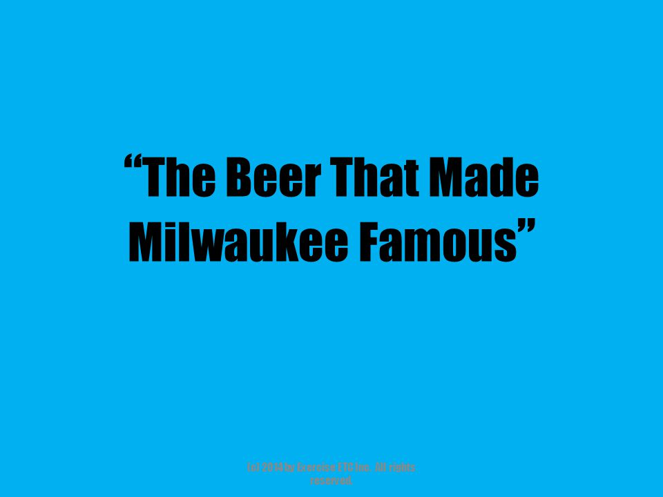 The Beer That Made Milwaukee Famous (c) 2014 by Exercise ETC Inc. All rights reserved.