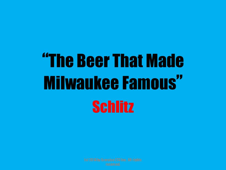 The Beer That Made Milwaukee Famous Schlitz (c) 2014 by Exercise ETC Inc. All rights reserved.