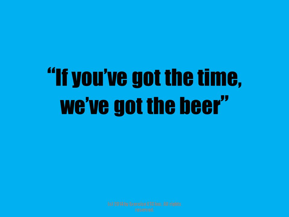 """"""" If you've got the time, we've got the beer """" (c) 2014 by Exercise ETC Inc. All rights reserved."""