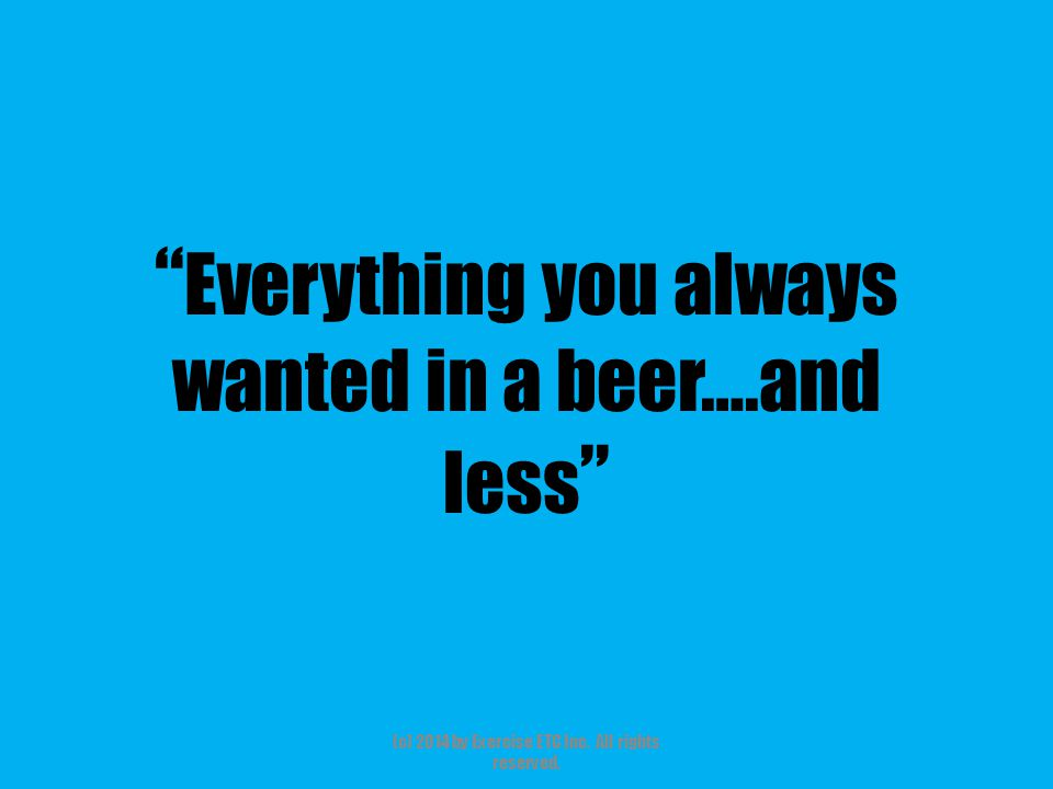 """"""" Everything you always wanted in a beer….and less """" (c) 2014 by Exercise ETC Inc. All rights reserved."""