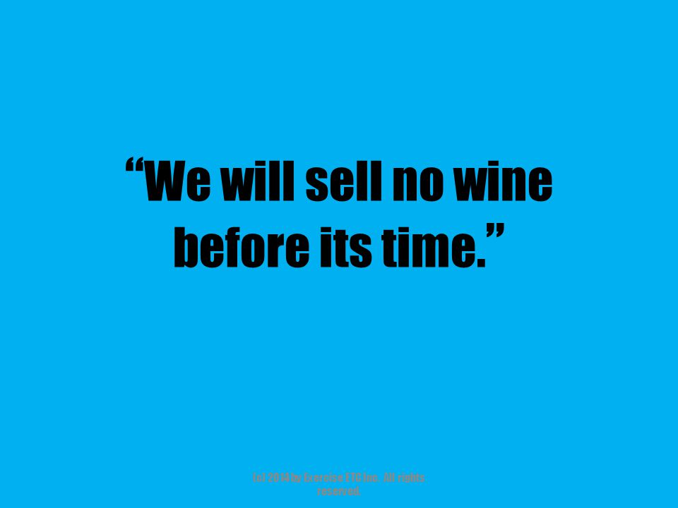 We will sell no wine before its time. (c) 2014 by Exercise ETC Inc. All rights reserved.