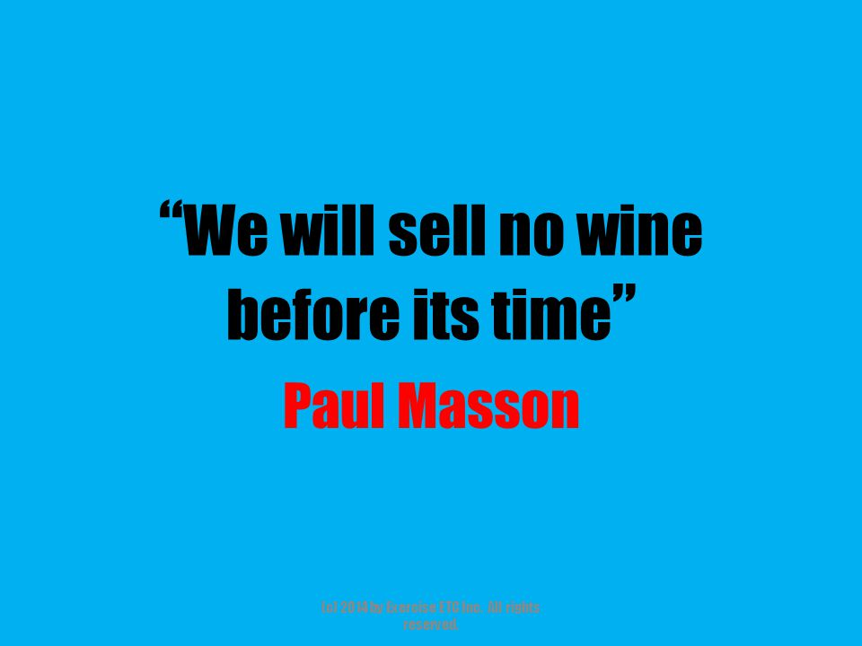 """"""" We will sell no wine before its time """" Paul Masson (c) 2014 by Exercise ETC Inc. All rights reserved."""