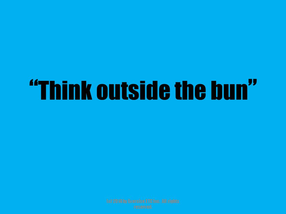 """"""" Think outside the bun """" (c) 2014 by Exercise ETC Inc. All rights reserved."""