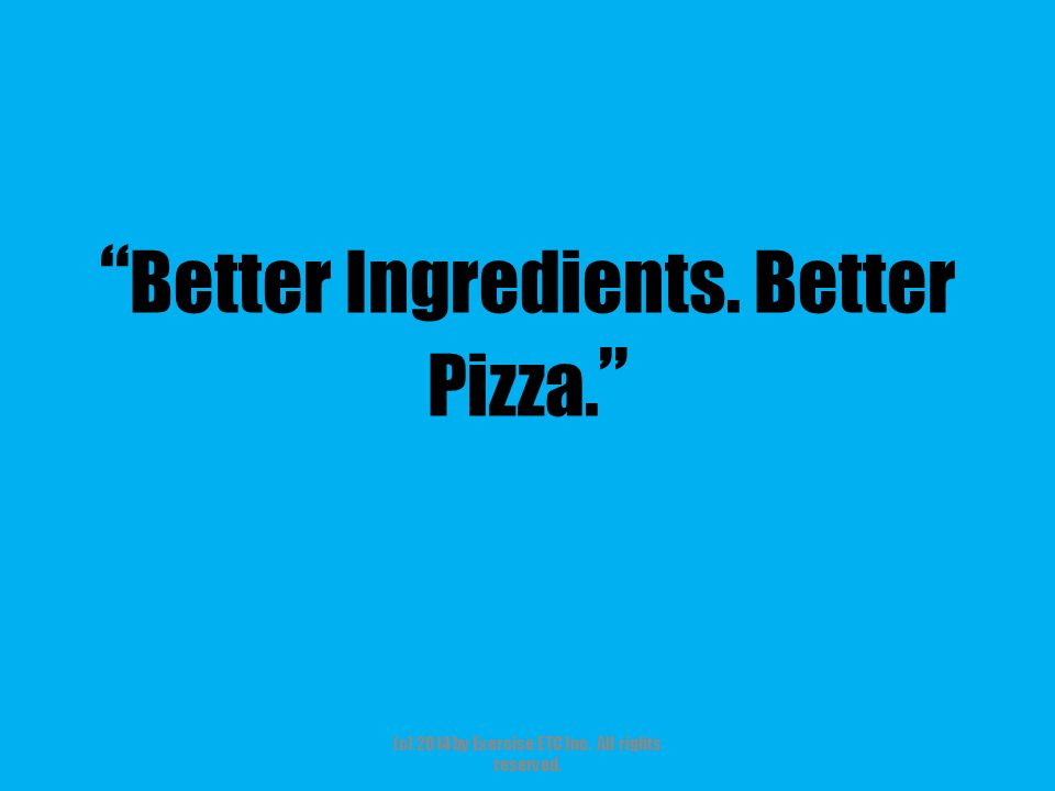 """"""" Better Ingredients. Better Pizza. """" (c) 2014 by Exercise ETC Inc. All rights reserved."""