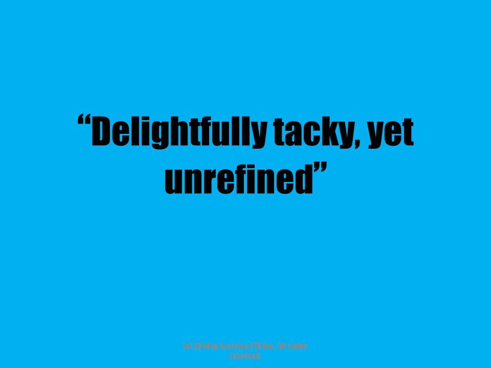 """"""" Delightfully tacky, yet unrefined """" (c) 2014 by Exercise ETC Inc. All rights reserved."""