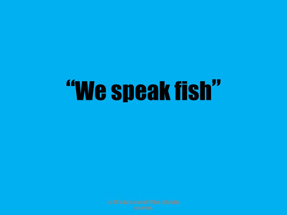 """"""" We speak fish """" (c) 2014 by Exercise ETC Inc. All rights reserved."""