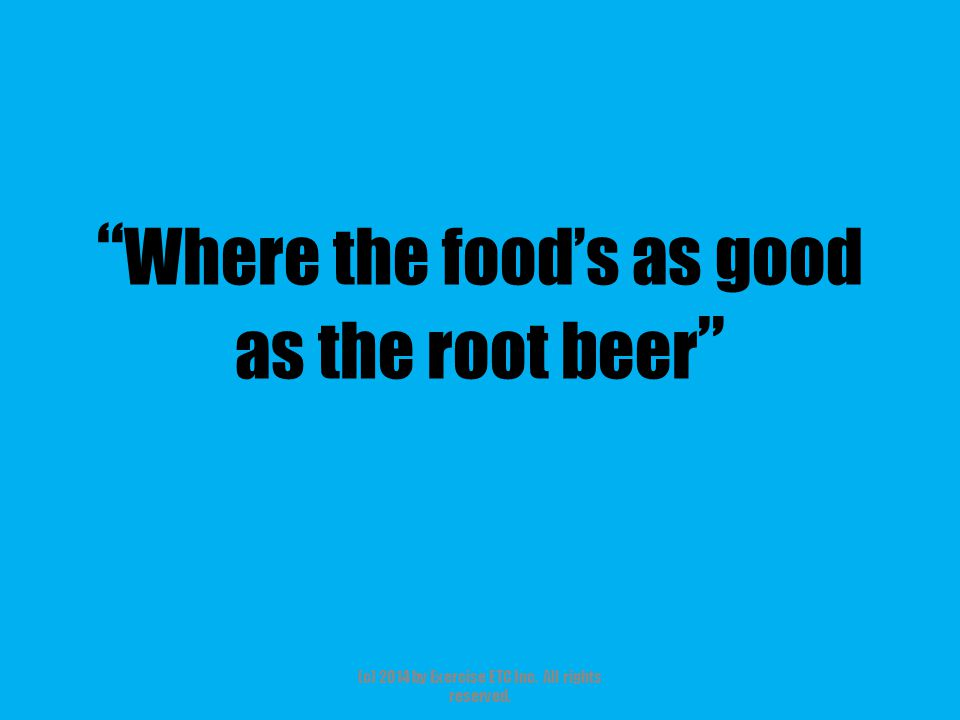 """"""" Where the food's as good as the root beer """" (c) 2014 by Exercise ETC Inc. All rights reserved."""