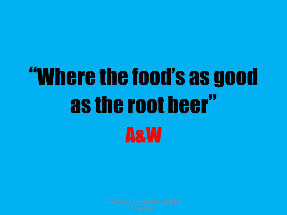 """"""" Where the food's as good as the root beer """" A&W (c) 2014 by Exercise ETC Inc. All rights reserved."""