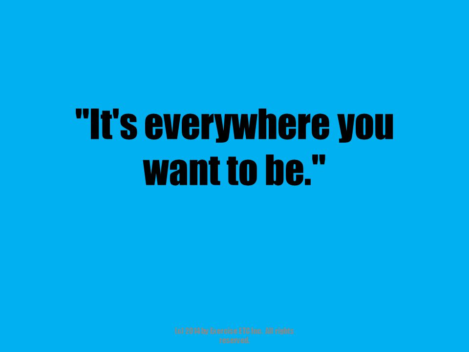 It s everywhere you want to be. (c) 2014 by Exercise ETC Inc. All rights reserved.
