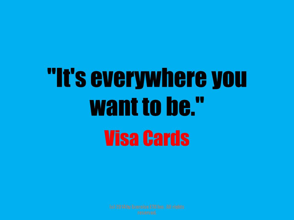 It s everywhere you want to be. Visa Cards (c) 2014 by Exercise ETC Inc. All rights reserved.