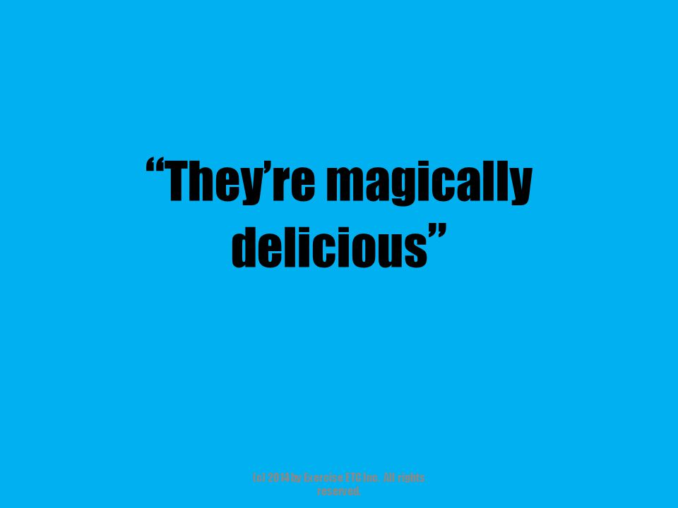 """"""" They're magically delicious """" (c) 2014 by Exercise ETC Inc. All rights reserved."""