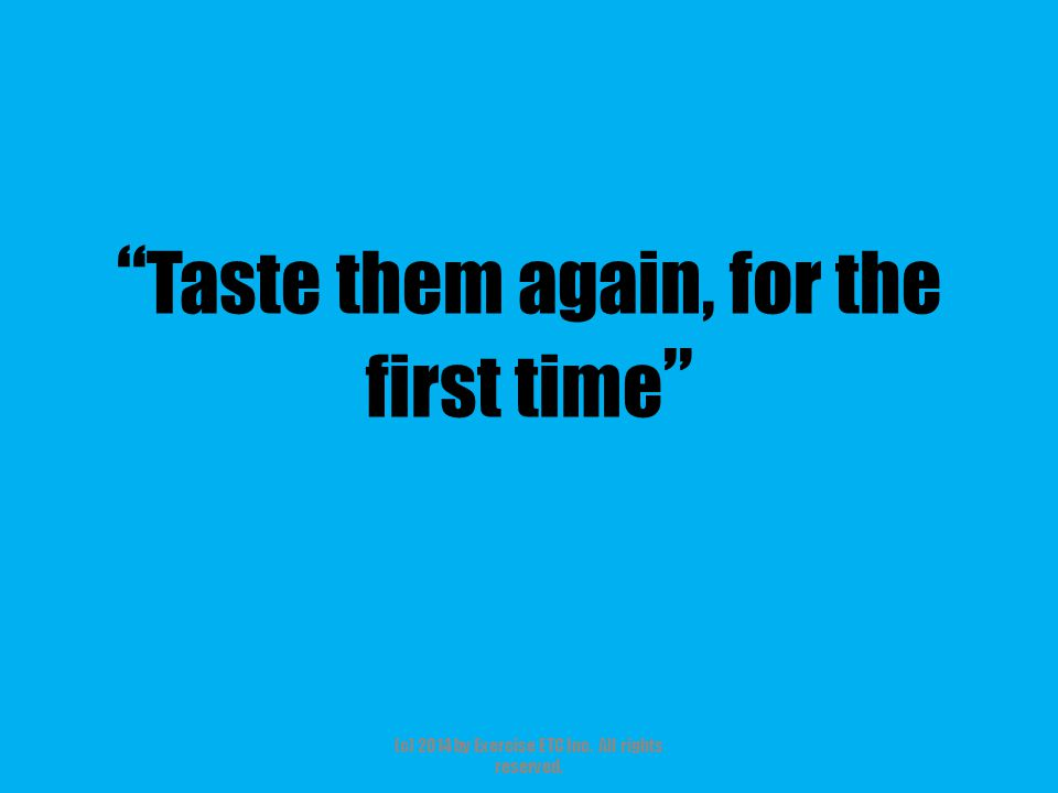 Taste them again, for the first time (c) 2014 by Exercise ETC Inc. All rights reserved.
