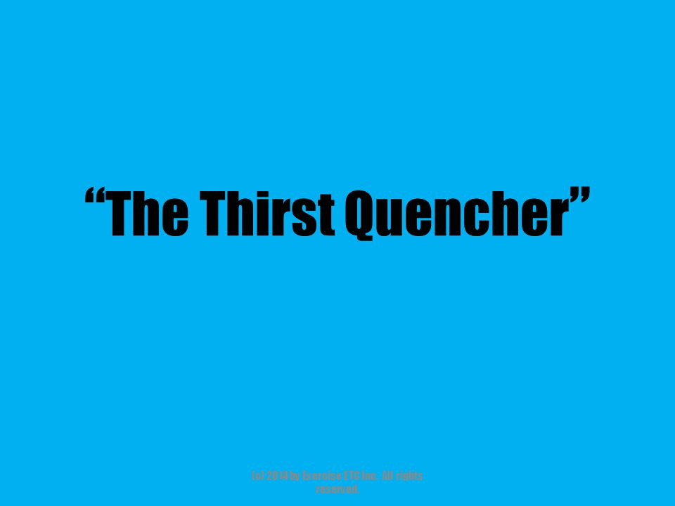 """"""" The Thirst Quencher """" (c) 2014 by Exercise ETC Inc. All rights reserved."""