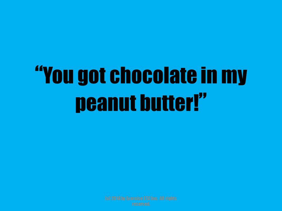""""""" You got chocolate in my peanut butter! """" (c) 2014 by Exercise ETC Inc. All rights reserved."""
