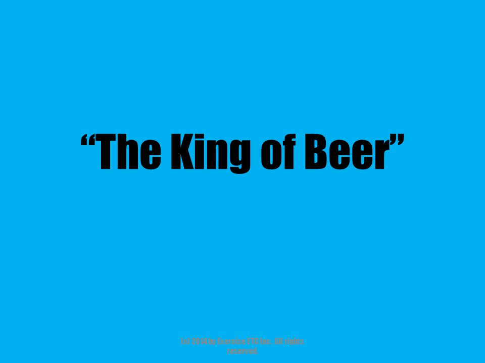 The King of Beer (c) 2014 by Exercise ETC Inc. All rights reserved.