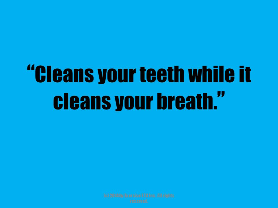 """"""" Cleans your teeth while it cleans your breath. """" (c) 2014 by Exercise ETC Inc. All rights reserved."""