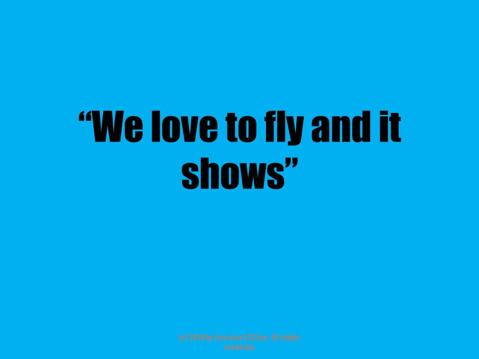 """""""We love to fly and it shows"""" (c) 2014 by Exercise ETC Inc. All rights reserved."""