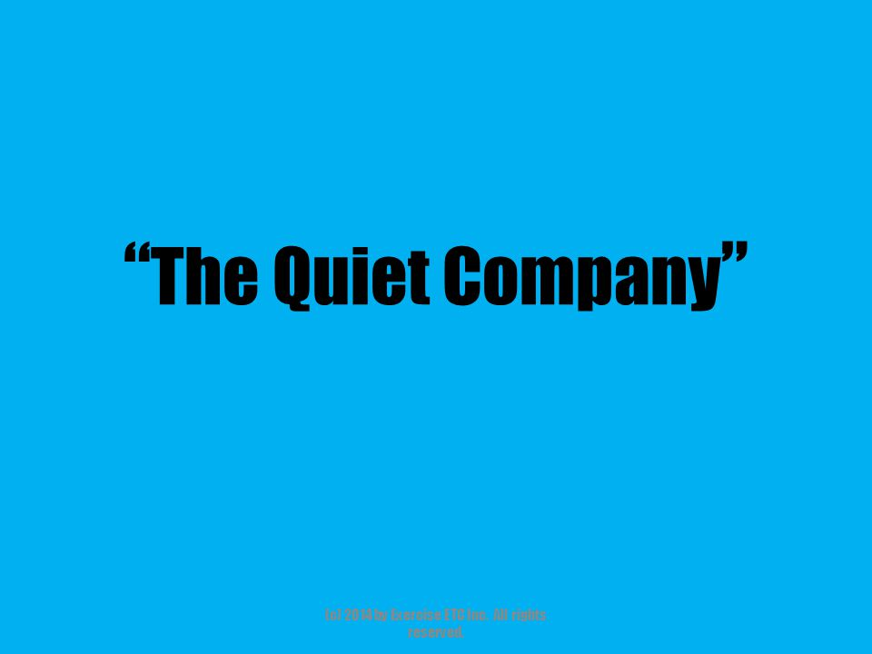 """"""" The Quiet Company """" (c) 2014 by Exercise ETC Inc. All rights reserved."""