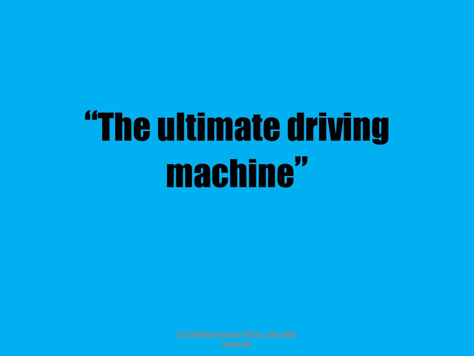 """"""" The ultimate driving machine """" (c) 2014 by Exercise ETC Inc. All rights reserved."""