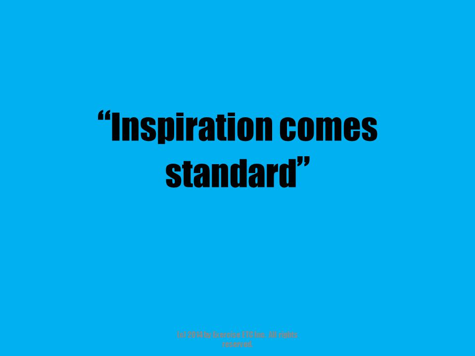 """"""" Inspiration comes standard """" (c) 2014 by Exercise ETC Inc. All rights reserved."""