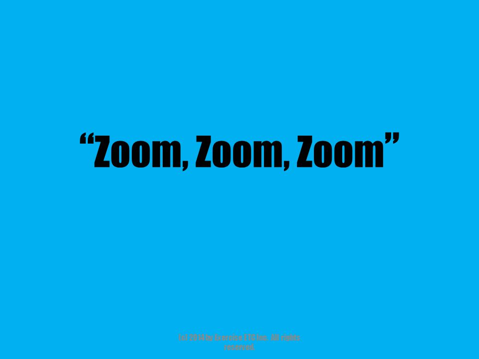 Zoom, Zoom, Zoom (c) 2014 by Exercise ETC Inc. All rights reserved.