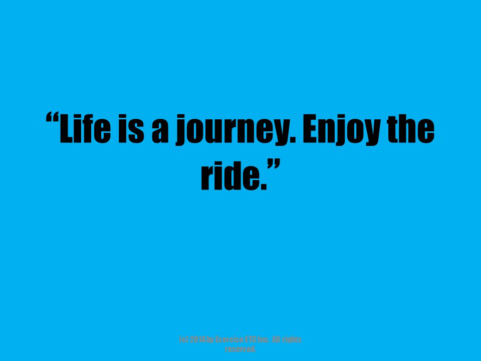 """"""" Life is a journey. Enjoy the ride. """" (c) 2014 by Exercise ETC Inc. All rights reserved."""