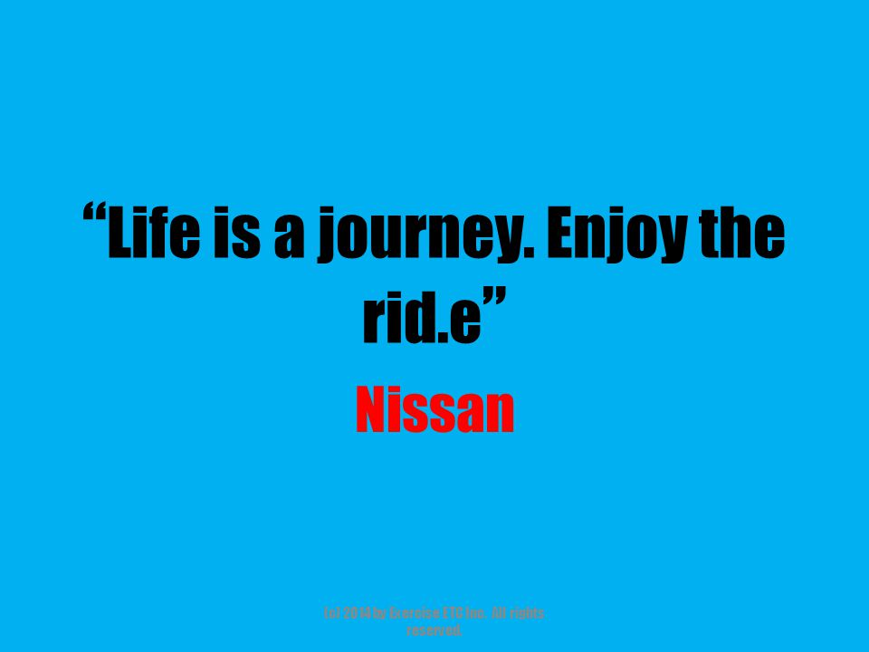 """"""" Life is a journey. Enjoy the rid.e """" Nissan (c) 2014 by Exercise ETC Inc. All rights reserved."""