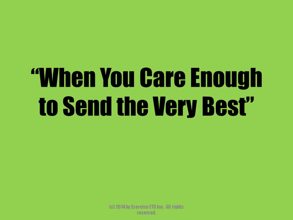 When You Care Enough to Send the Very Best (c) 2014 by Exercise ETC Inc. All rights reserved.