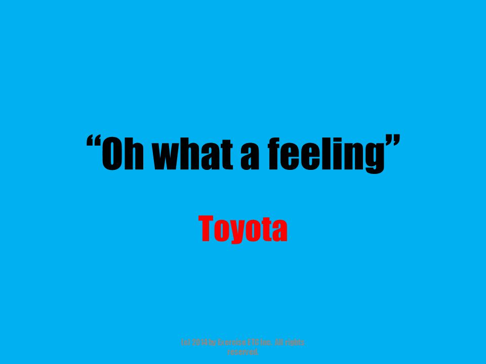 """"""" Oh what a feeling """" Toyota (c) 2014 by Exercise ETC Inc. All rights reserved."""
