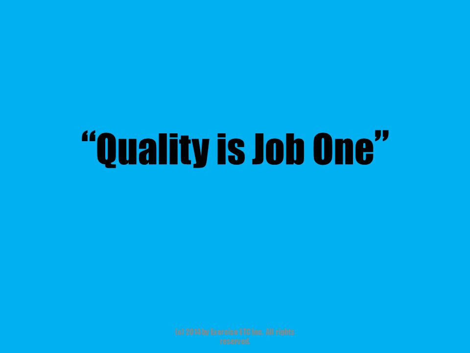 """"""" Quality is Job One """" (c) 2014 by Exercise ETC Inc. All rights reserved."""