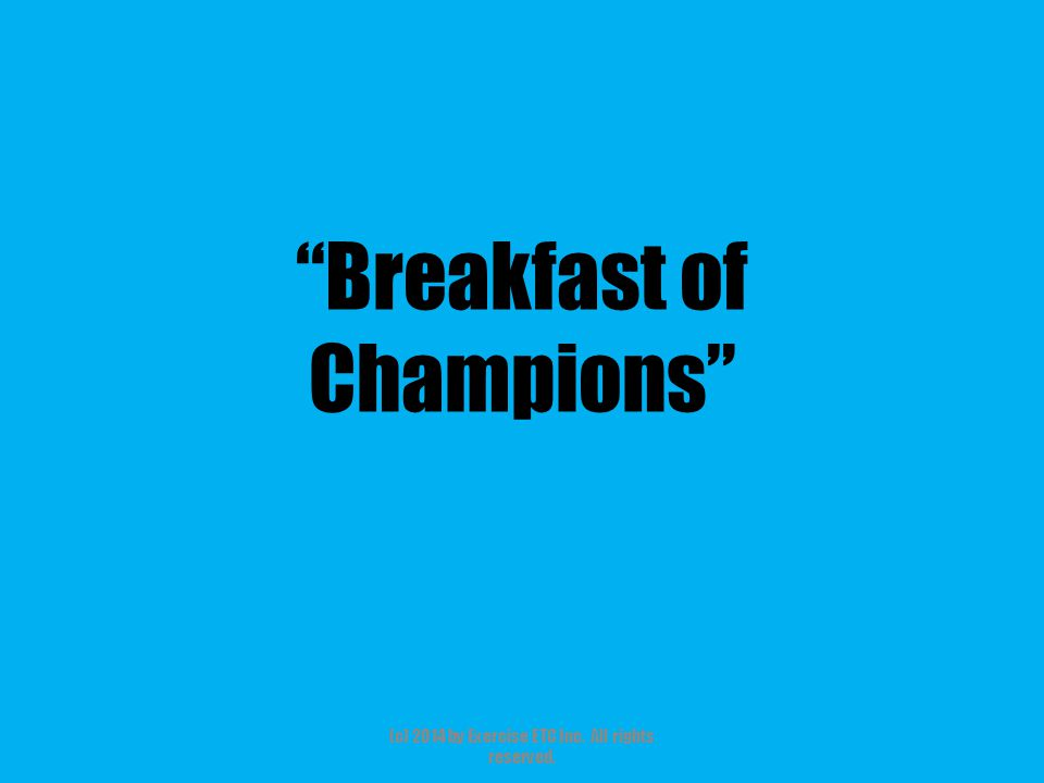 Breakfast of Champions (c) 2014 by Exercise ETC Inc. All rights reserved.