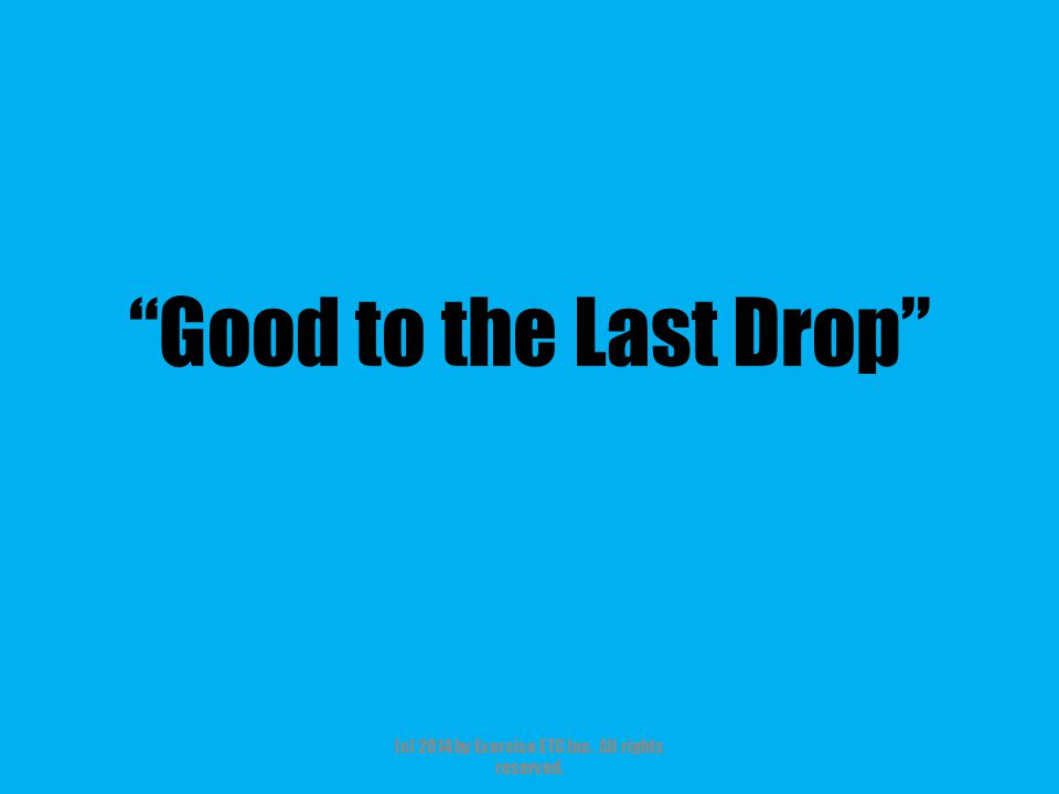 Good to the Last Drop (c) 2014 by Exercise ETC Inc. All rights reserved.